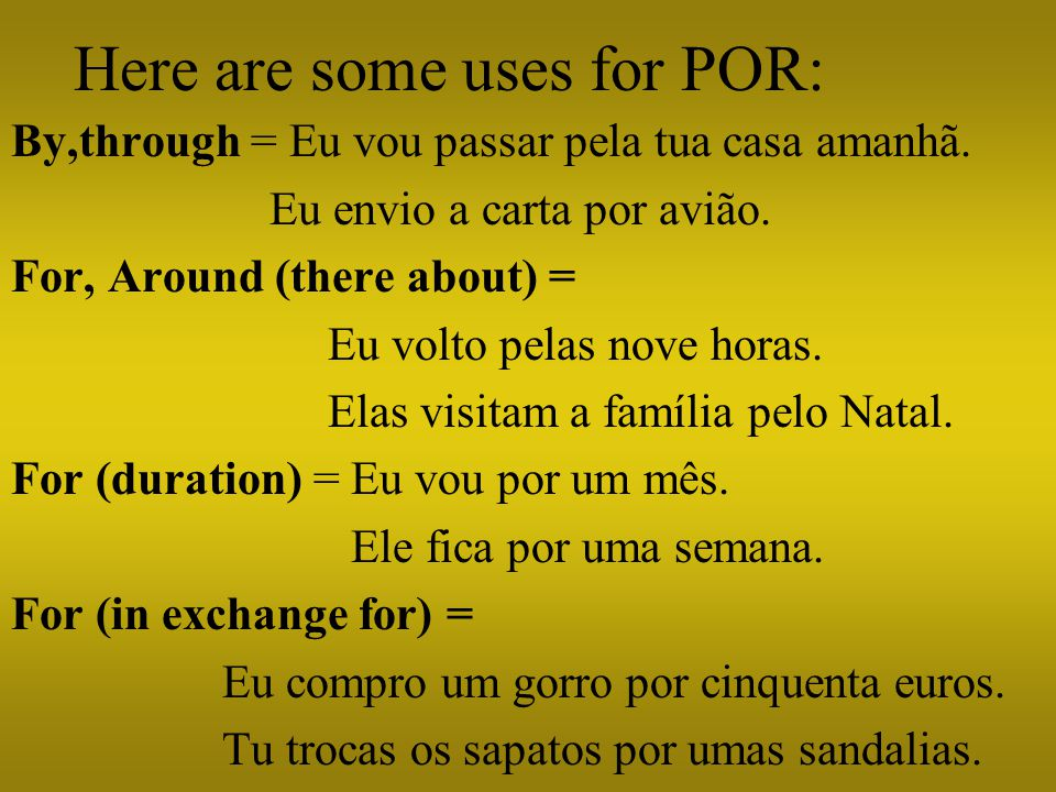 Here are some uses for POR: By,through = Eu vou passar pela tua casa amanhã.