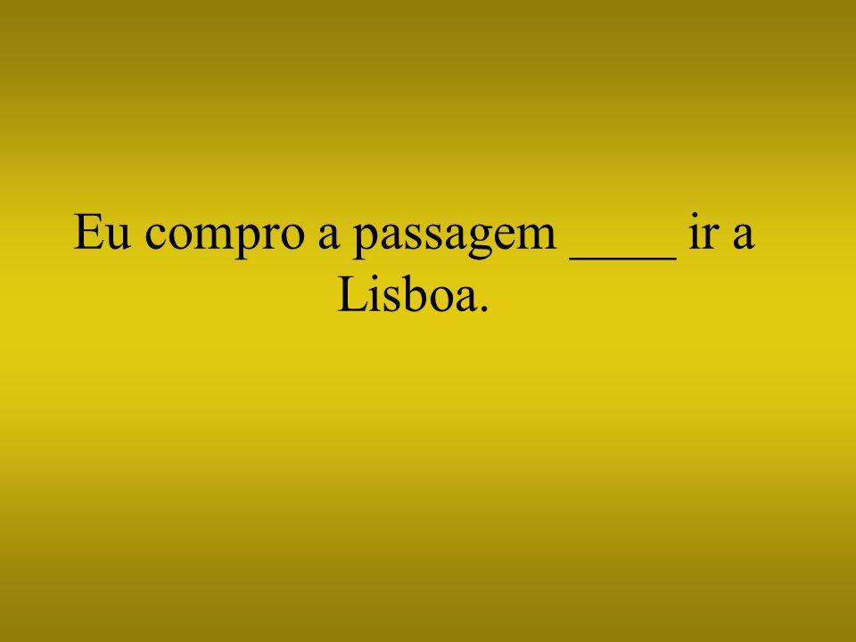 Eu compro a passagem ____ ir a Lisboa.
