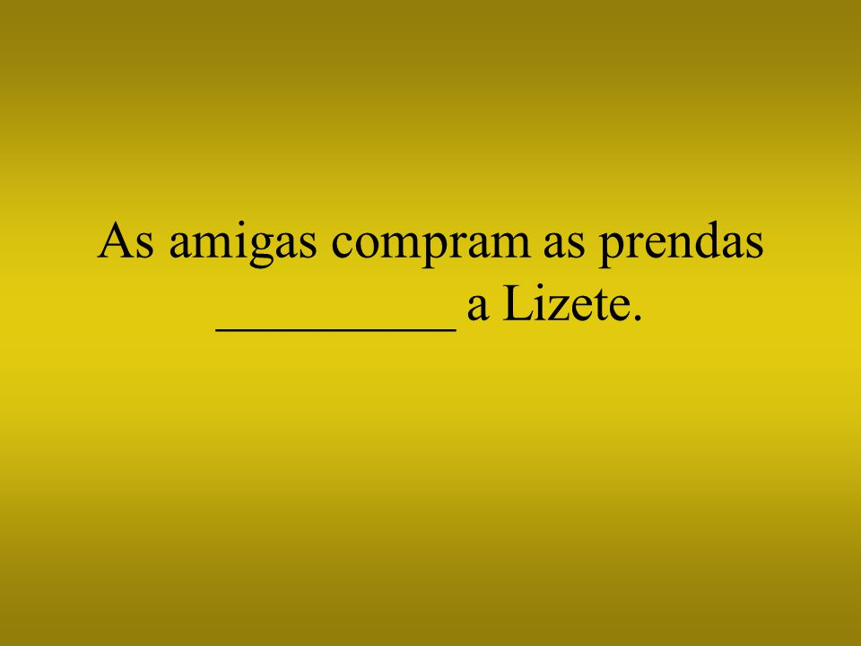 As amigas compram as prendas _________ a Lizete.