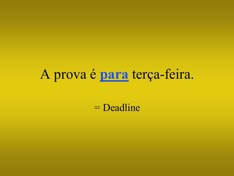 A prova é para terça-feira. = Deadline