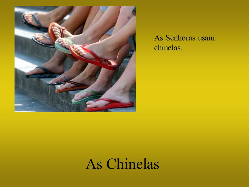 As Chinelas As Senhoras usam chinelas.