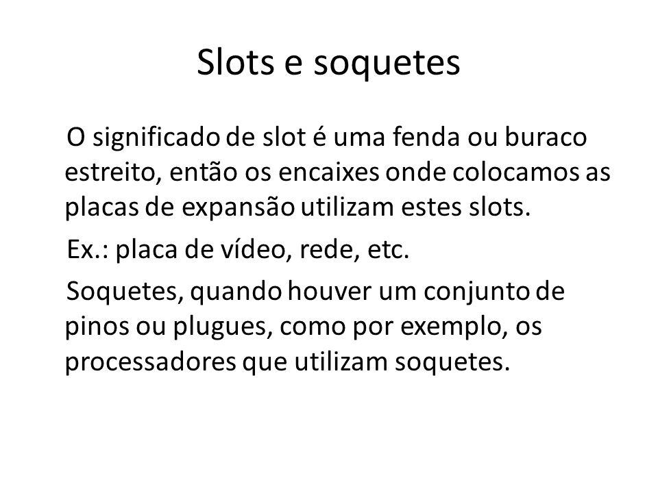 Slots e soquetes O significado de slot é uma fenda ou buraco estreito, então os encaixes onde colocamos as placas de expansão utilizam estes slots. Ex