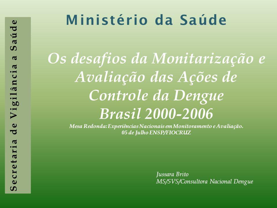 Secretaria de Vigilância a Saúde Ministério da Saúde Os desafios da Monitarização e Avaliação das Ações de Controle da Dengue Brasil 2000-2006 Mesa Redonda: Experiências Nacionais em Monitoramento e Avaliação.
