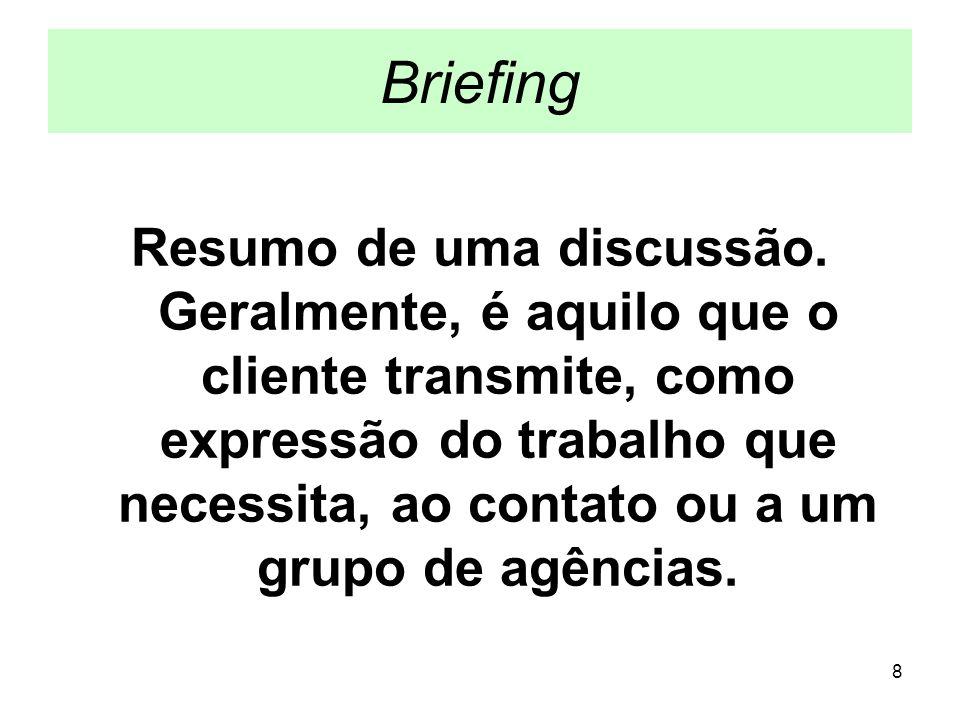 8 Briefing Resumo de uma discussão. Geralmente, é aquilo que o cliente transmite, como expressão do trabalho que necessita, ao contato ou a um grupo d