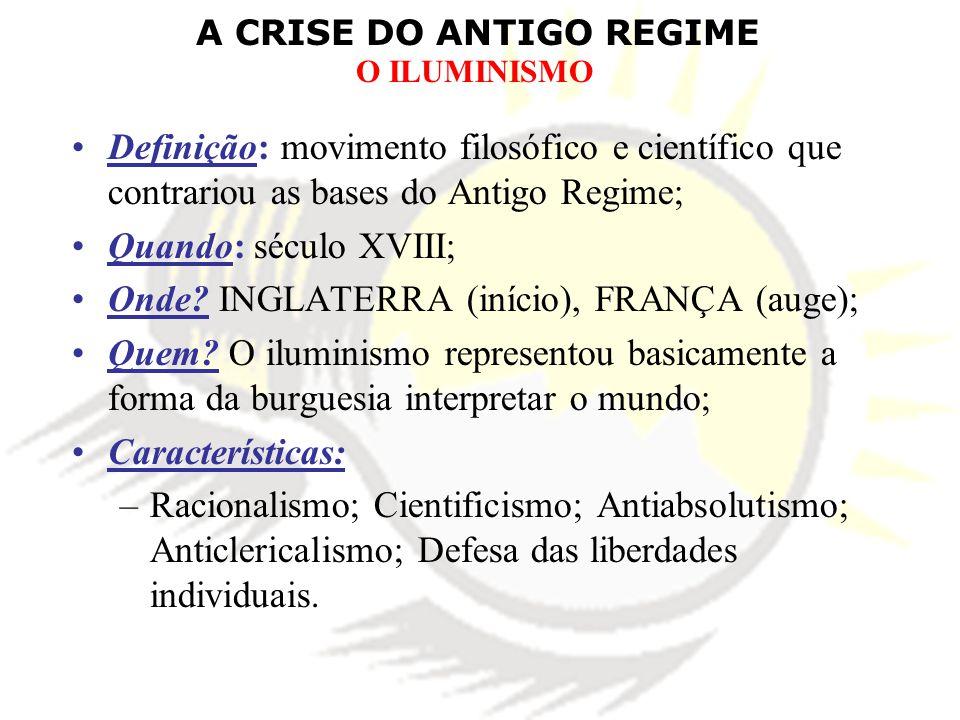 A CRISE DO ANTIGO REGIME O ILUMINISMO Definição: movimento filosófico e científico que contrariou as bases do Antigo Regime; Quando: século XVIII; Onde.