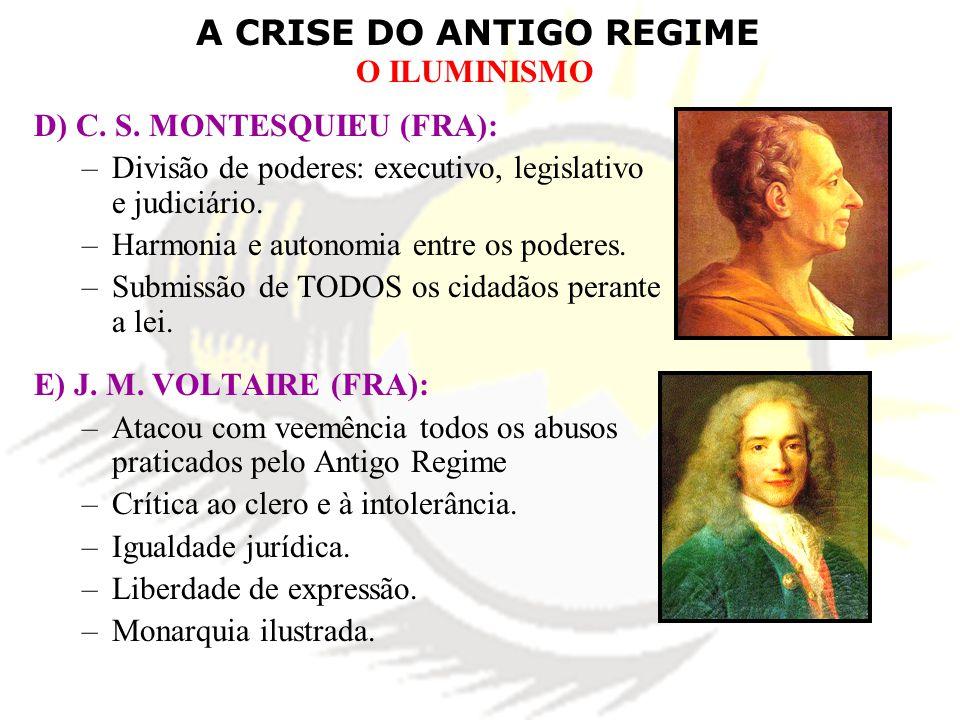 A CRISE DO ANTIGO REGIME O ILUMINISMO D) C. S. MONTESQUIEU (FRA): –Divisão de poderes: executivo, legislativo e judiciário. –Harmonia e autonomia entr