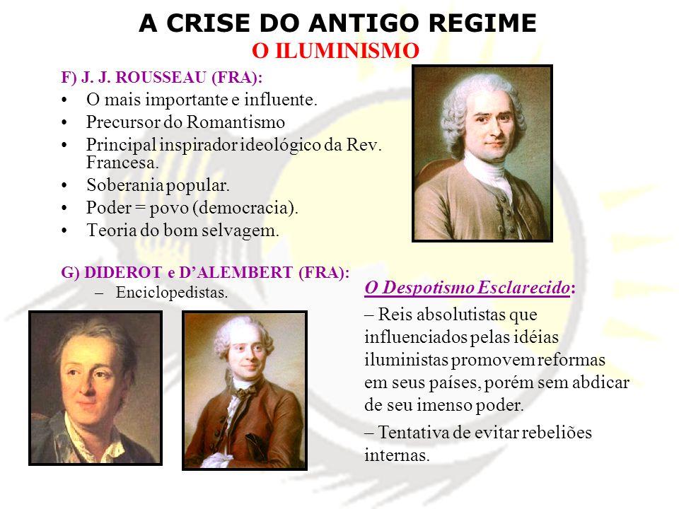 A CRISE DO ANTIGO REGIME O ILUMINISMO F) J. J. ROUSSEAU (FRA): O mais importante e influente. Precursor do Romantismo Principal inspirador ideológico