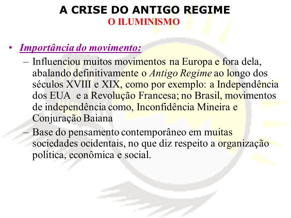 A CRISE DO ANTIGO REGIME O ILUMINISMO Importância do movimento: –Influenciou muitos movimentos na Europa e fora dela, abalando definitivamente o Antig