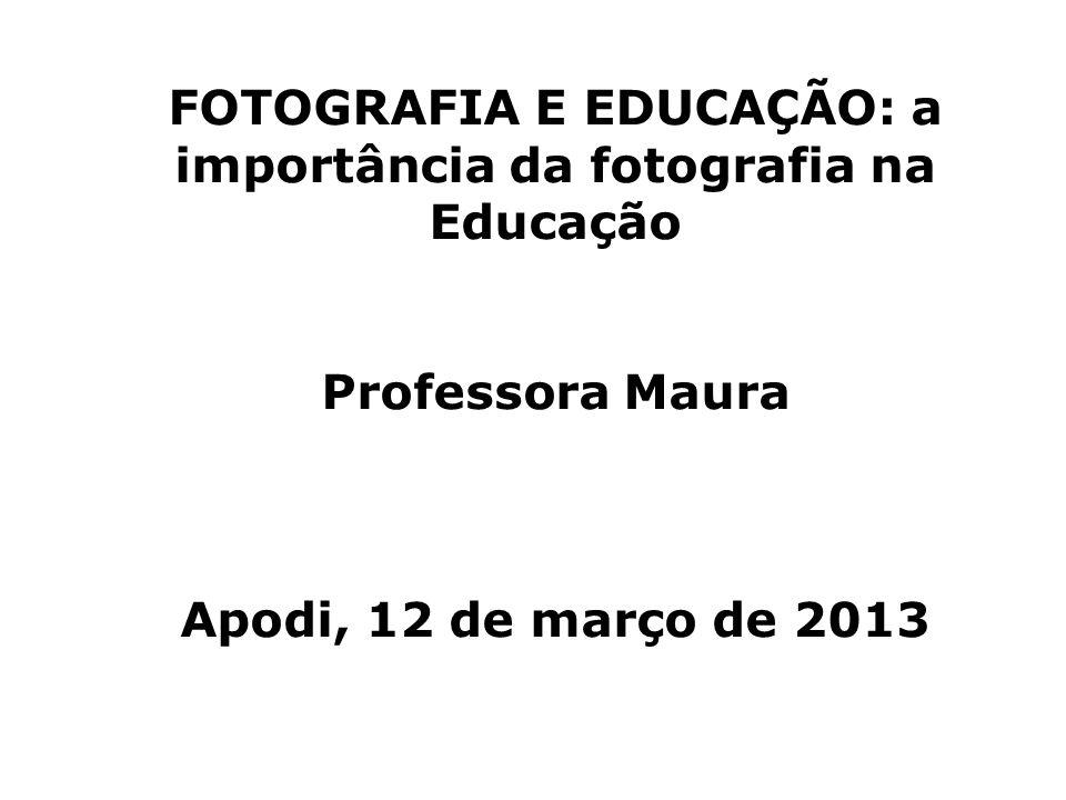 FOTOGRAFIA E EDUCAÇÃO: a importância da fotografia na Educação Professora Maura Apodi, 12 de março de 2013