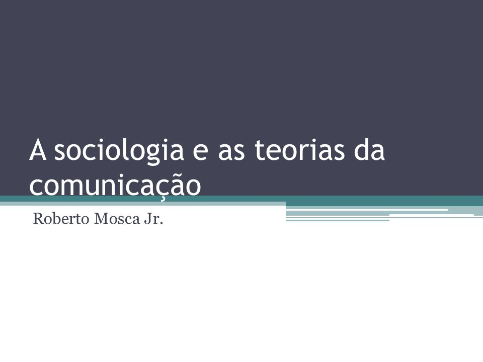 A sociologia e as teorias da comunicação Roberto Mosca Jr.