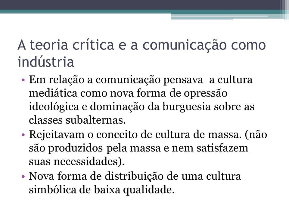 A teoria crítica e a comunicação como indústria Em relação a comunicação pensava a cultura mediática como nova forma de opressão ideológica e dominaçã