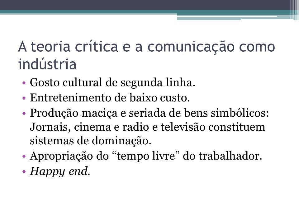 A teoria crítica e a comunicação como indústria Gosto cultural de segunda linha. Entretenimento de baixo custo. Produção maciça e seriada de bens simb