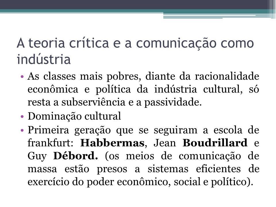 A teoria crítica e a comunicação como indústria As classes mais pobres, diante da racionalidade econômica e política da indústria cultural, só resta a