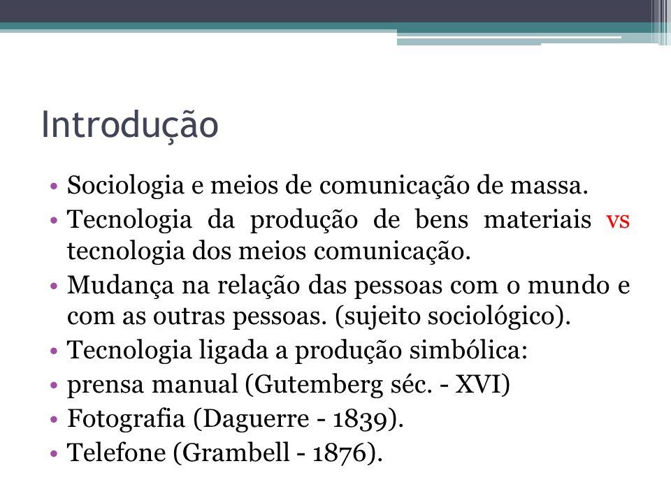 Introdução Sociologia e meios de comunicação de massa. Tecnologia da produção de bens materiais vs tecnologia dos meios comunicação. Mudança na relaçã
