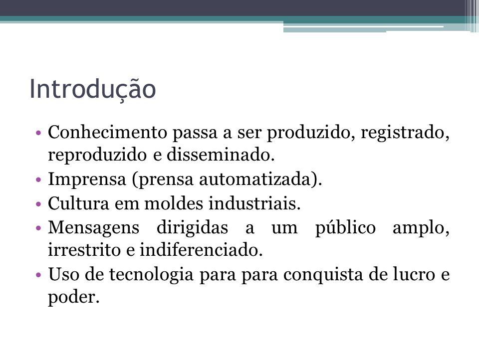 Introdução Conhecimento passa a ser produzido, registrado, reproduzido e disseminado. Imprensa (prensa automatizada). Cultura em moldes industriais. M
