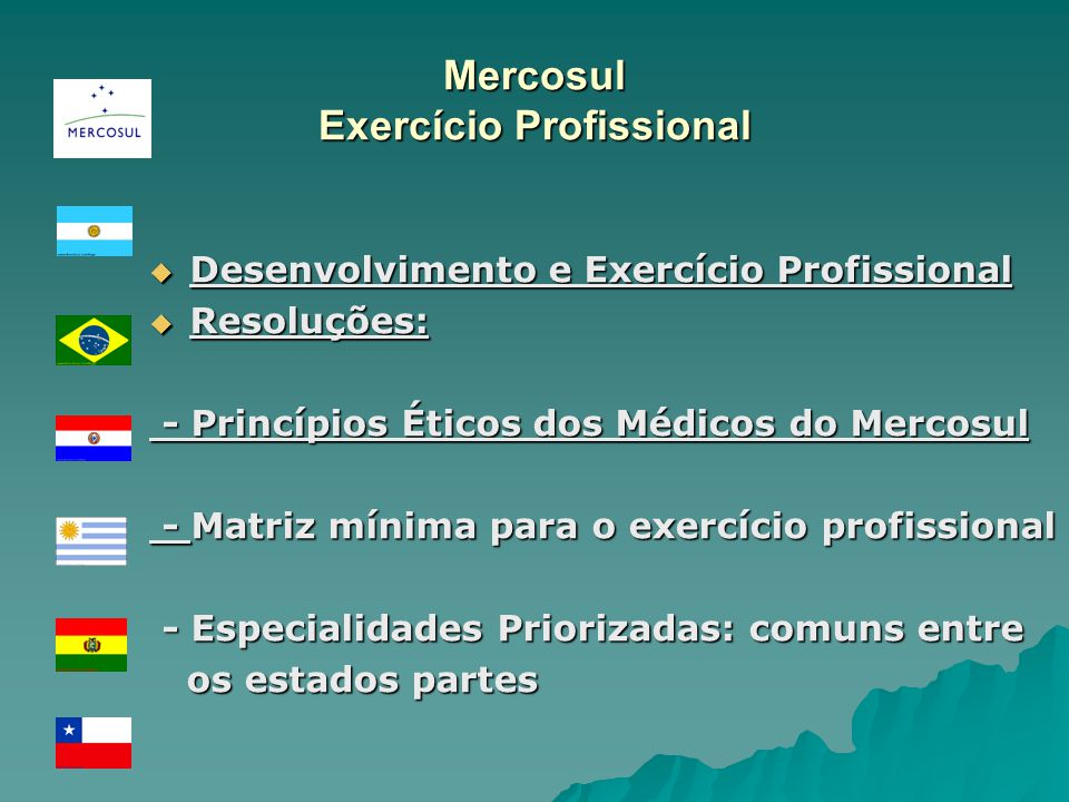 Mercosul Exercício Profissional Desenvolvimento e Exercício Profissional Desenvolvimento e Exercício Profissional Resoluções: Resoluções: - Princípios Éticos dos Médicos do Mercosul - Princípios Éticos dos Médicos do Mercosul - Matriz mínima para o exercício profissional - Matriz mínima para o exercício profissional - Especialidades Priorizadas: comuns entre - Especialidades Priorizadas: comuns entre os estados partes os estados partes