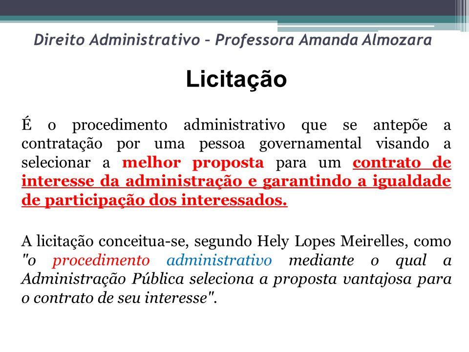 Direito Administrativo – Professora Amanda Almozara Licitação É o procedimento administrativo que se antepõe a contratação por uma pessoa governamenta