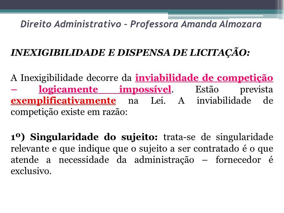 Direito Administrativo – Professora Amanda Almozara INEXIGIBILIDADE E DISPENSA DE LICITAÇÃO: A Inexigibilidade decorre da inviabilidade de competição – logicamente impossível.