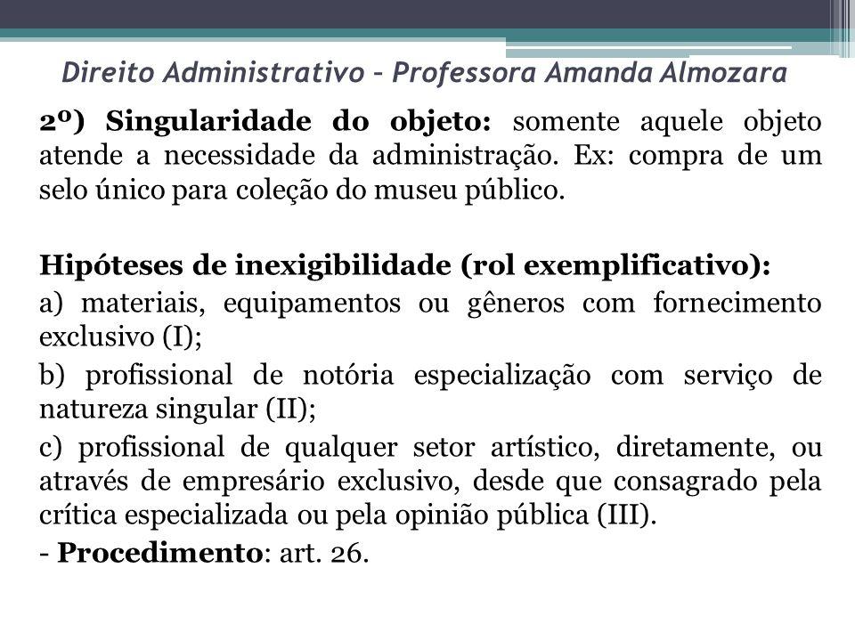 Direito Administrativo – Professora Amanda Almozara 2º) Singularidade do objeto: somente aquele objeto atende a necessidade da administração. Ex: comp