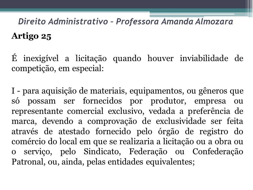 Direito Administrativo – Professora Amanda Almozara Artigo 25 É inexigível a licitação quando houver inviabilidade de competição, em especial: I - par