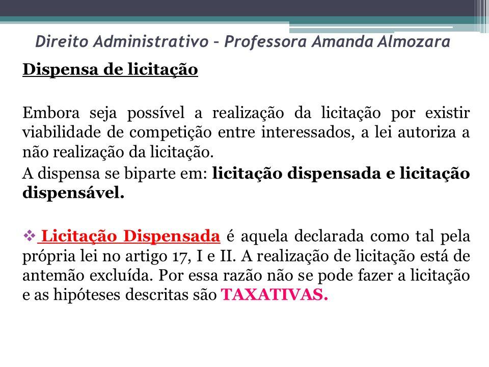 Direito Administrativo – Professora Amanda Almozara Dispensa de licitação Embora seja possível a realização da licitação por existir viabilidade de competição entre interessados, a lei autoriza a não realização da licitação.