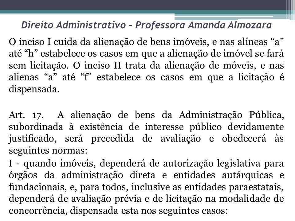 Direito Administrativo – Professora Amanda Almozara O inciso I cuida da alienação de bens imóveis, e nas alíneas a até h estabelece os casos em que a alienação de imóvel se fará sem licitação.