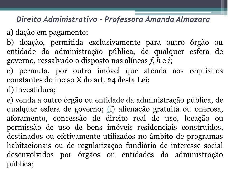 Direito Administrativo – Professora Amanda Almozara a) dação em pagamento; b) doação, permitida exclusivamente para outro órgão ou entidade da adminis