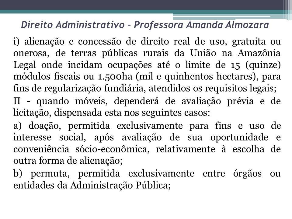 Direito Administrativo – Professora Amanda Almozara i) alienação e concessão de direito real de uso, gratuita ou onerosa, de terras públicas rurais da