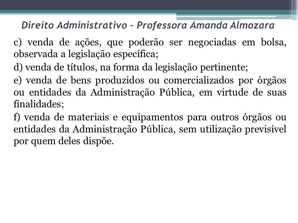 Direito Administrativo – Professora Amanda Almozara c) venda de ações, que poderão ser negociadas em bolsa, observada a legislação específica; d) vend