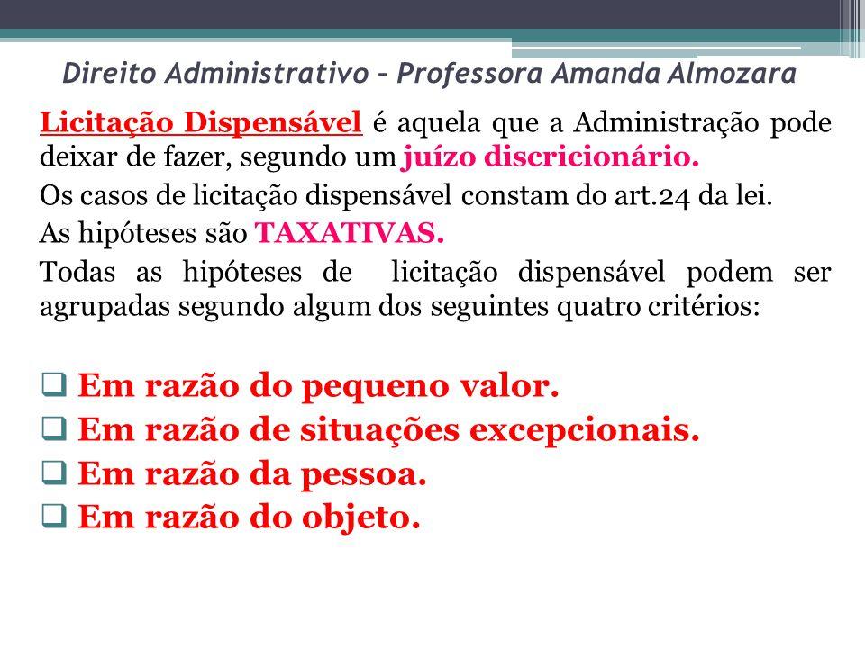 Direito Administrativo – Professora Amanda Almozara Licitação Dispensável é aquela que a Administração pode deixar de fazer, segundo um juízo discricionário.