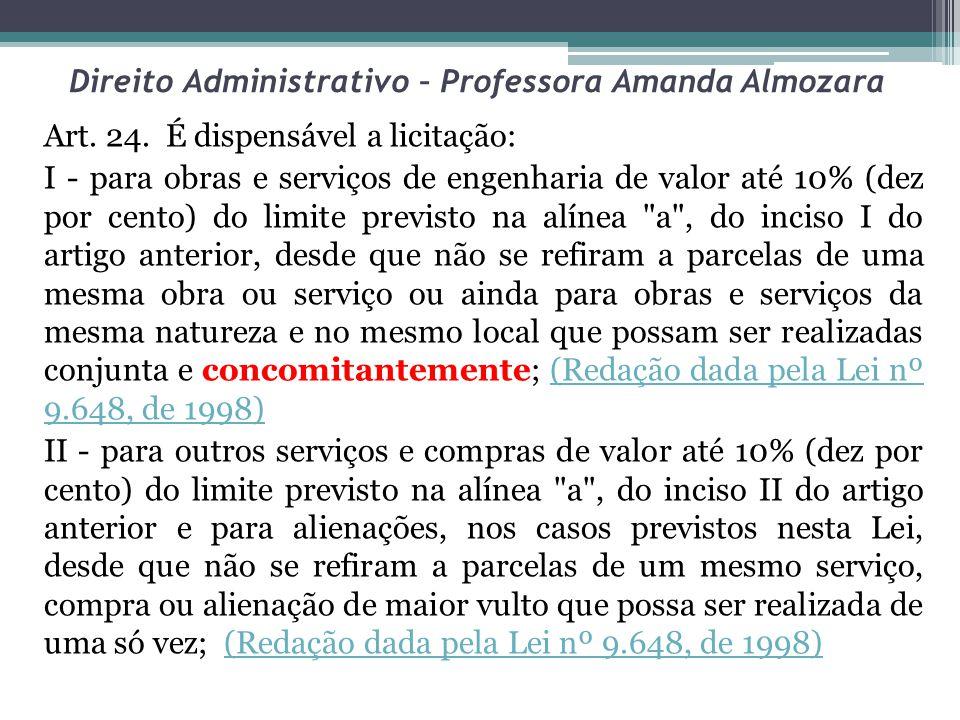 Direito Administrativo – Professora Amanda Almozara Art. 24. É dispensável a licitação: I - para obras e serviços de engenharia de valor até 10% (dez