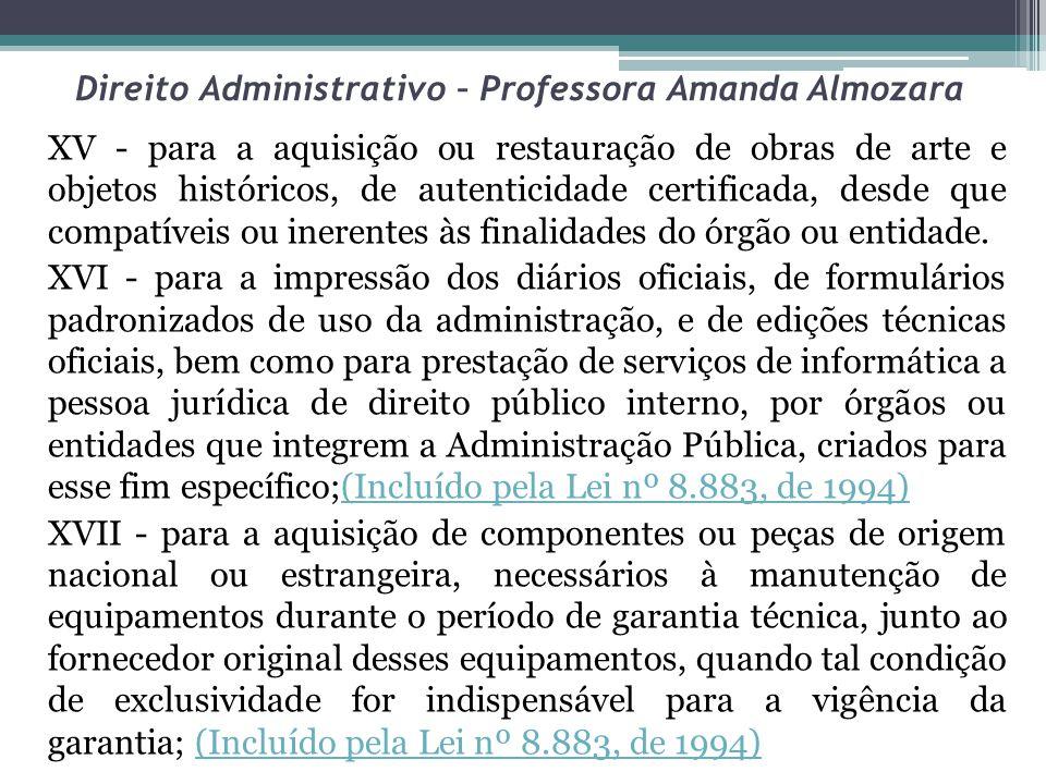 Direito Administrativo – Professora Amanda Almozara XV - para a aquisição ou restauração de obras de arte e objetos históricos, de autenticidade certificada, desde que compatíveis ou inerentes às finalidades do órgão ou entidade.