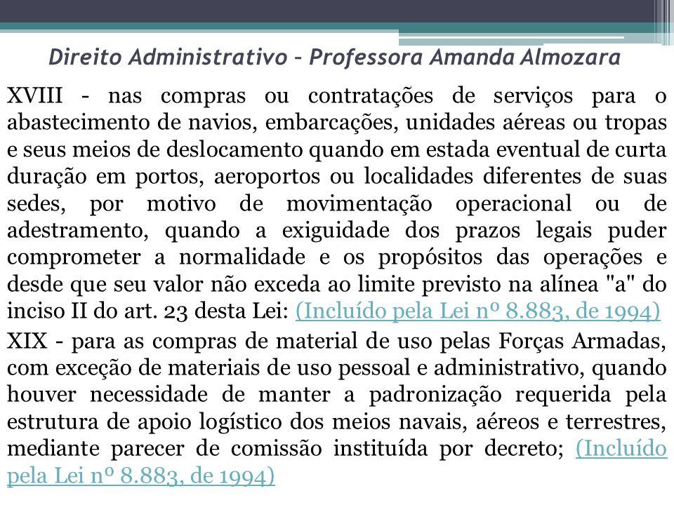 Direito Administrativo – Professora Amanda Almozara XVIII - nas compras ou contratações de serviços para o abastecimento de navios, embarcações, unida