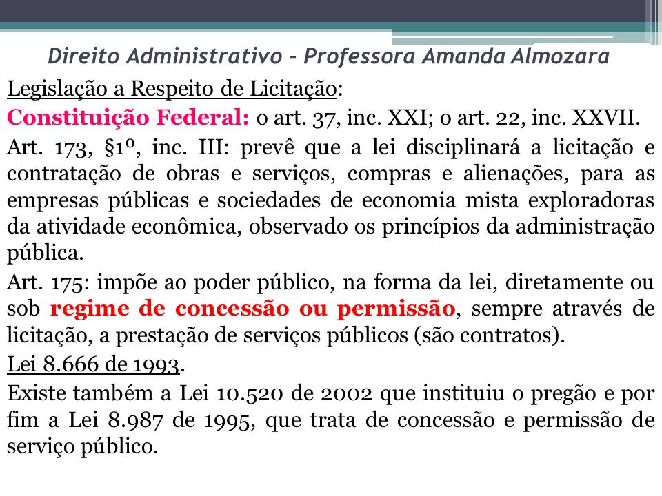 Direito Administrativo – Professora Amanda Almozara Legislação a Respeito de Licitação: Constituição Federal: o art. 37, inc. XXI; o art. 22, inc. XXV