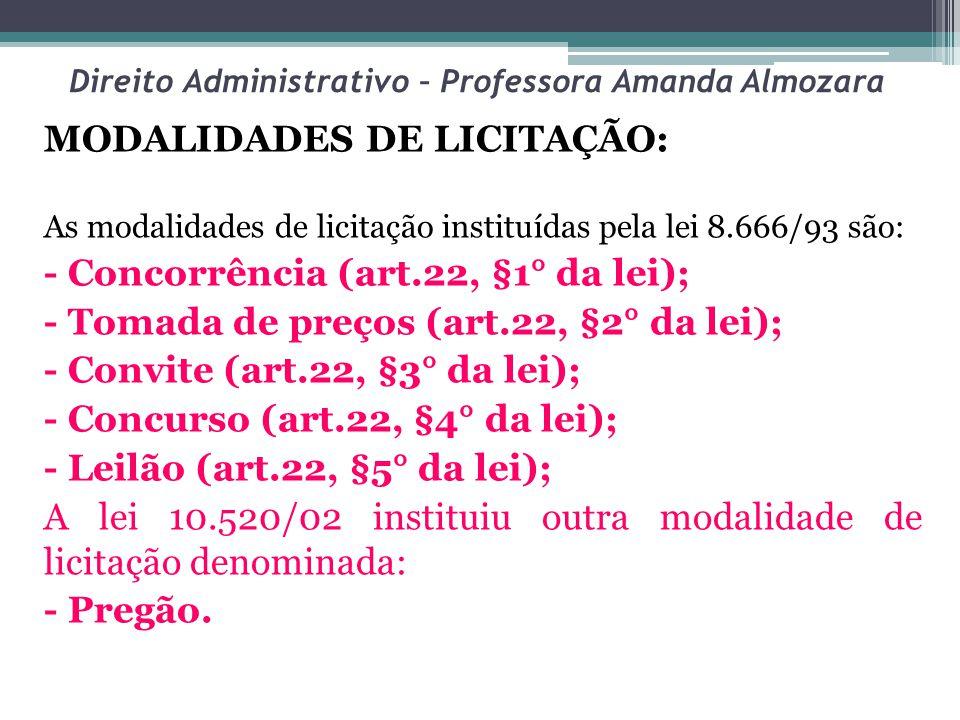 Direito Administrativo – Professora Amanda Almozara MODALIDADES DE LICITAÇÃO: As modalidades de licitação instituídas pela lei 8.666/93 são: - Concorrência (art.22, §1° da lei); - Tomada de preços (art.22, §2° da lei); - Convite (art.22, §3° da lei); - Concurso (art.22, §4° da lei); - Leilão (art.22, §5° da lei); A lei 10.520/02 instituiu outra modalidade de licitação denominada: - Pregão.