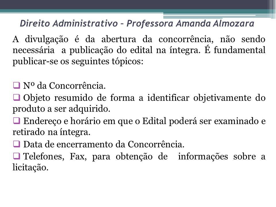 Direito Administrativo – Professora Amanda Almozara A divulgação é da abertura da concorrência, não sendo necessária a publicação do edital na íntegra.