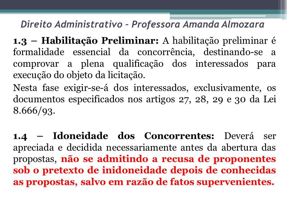 Direito Administrativo – Professora Amanda Almozara 1.3 – Habilitação Preliminar: A habilitação preliminar é formalidade essencial da concorrência, destinando-se a comprovar a plena qualificação dos interessados para execução do objeto da licitação.
