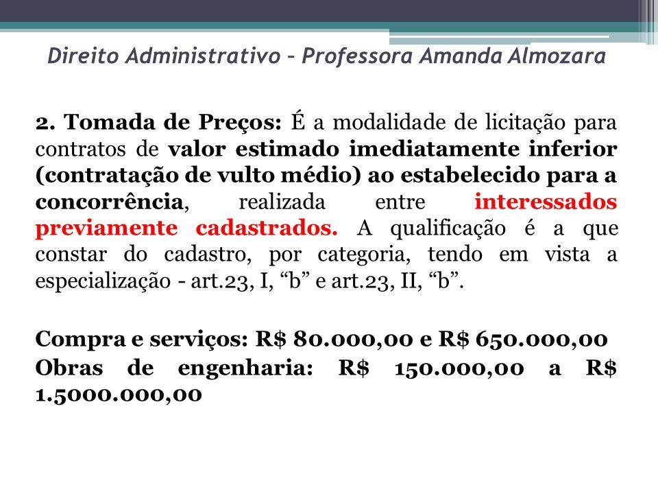 Direito Administrativo – Professora Amanda Almozara 2. Tomada de Preços: É a modalidade de licitação para contratos de valor estimado imediatamente in