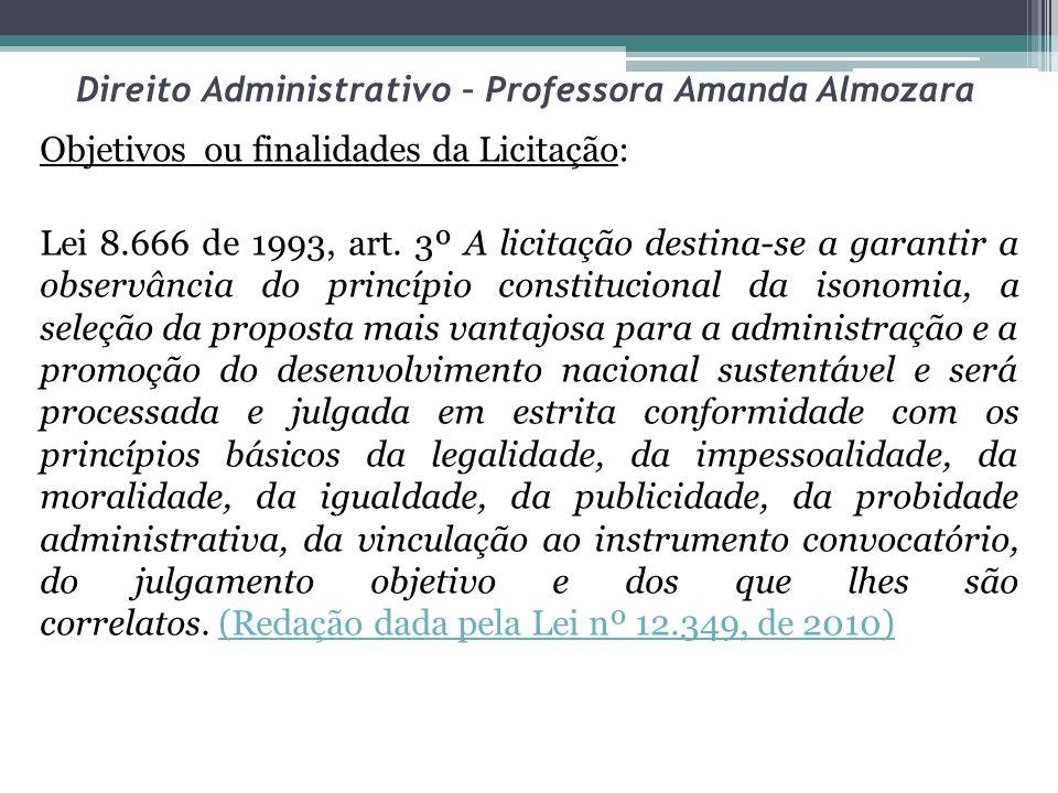 Direito Administrativo – Professora Amanda Almozara Objetivos ou finalidades da Licitação: Lei 8.666 de 1993, art. 3º A licitação destina-se a garanti