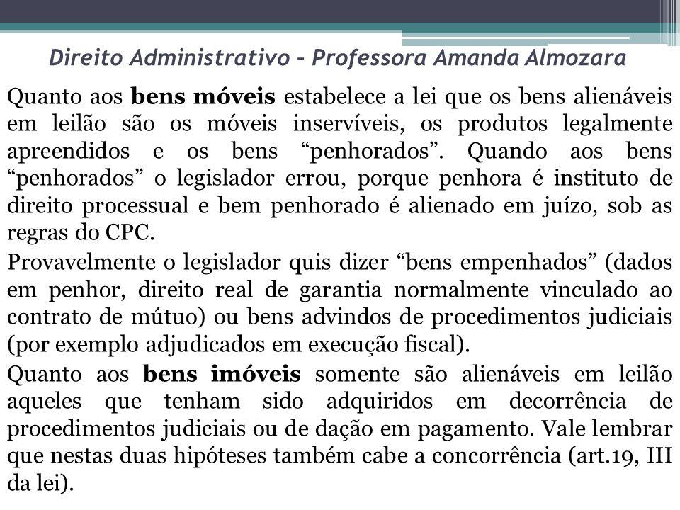 Direito Administrativo – Professora Amanda Almozara Quanto aos bens móveis estabelece a lei que os bens alienáveis em leilão são os móveis inservíveis, os produtos legalmente apreendidos e os bens penhorados.