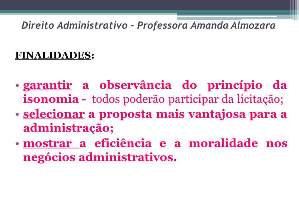 Direito Administrativo – Professora Amanda Almozara FINALIDADES: garantir a observância do princípio da isonomia - todos poderão participar da licitaç
