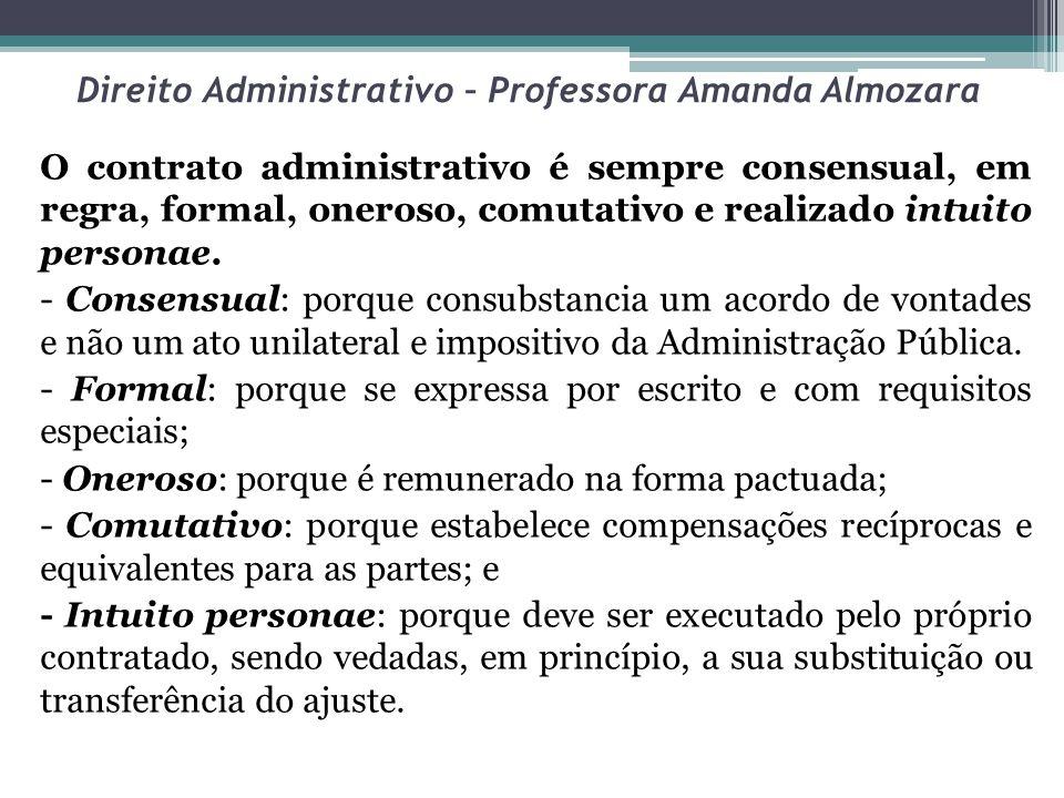 Direito Administrativo – Professora Amanda Almozara O contrato administrativo é sempre consensual, em regra, formal, oneroso, comutativo e realizado intuito personae.