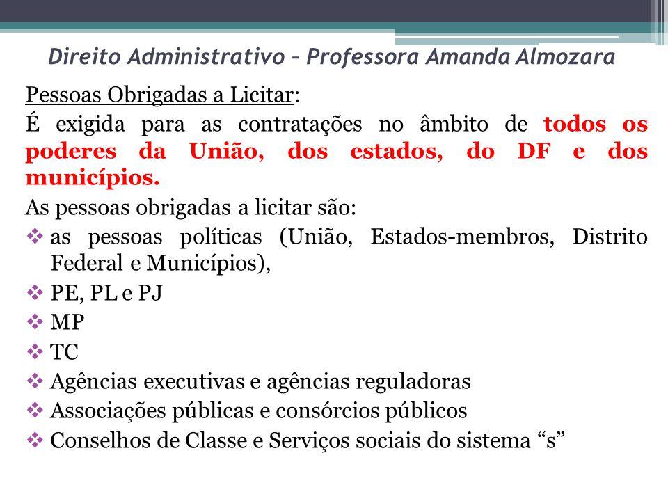 Direito Administrativo – Professora Amanda Almozara Pessoas Obrigadas a Licitar: É exigida para as contratações no âmbito de todos os poderes da União, dos estados, do DF e dos municípios.
