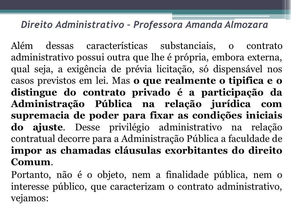 Direito Administrativo – Professora Amanda Almozara Além dessas características substanciais, o contrato administrativo possui outra que lhe é própria, embora externa, qual seja, a exigência de prévia licitação, só dispensável nos casos previstos em lei.