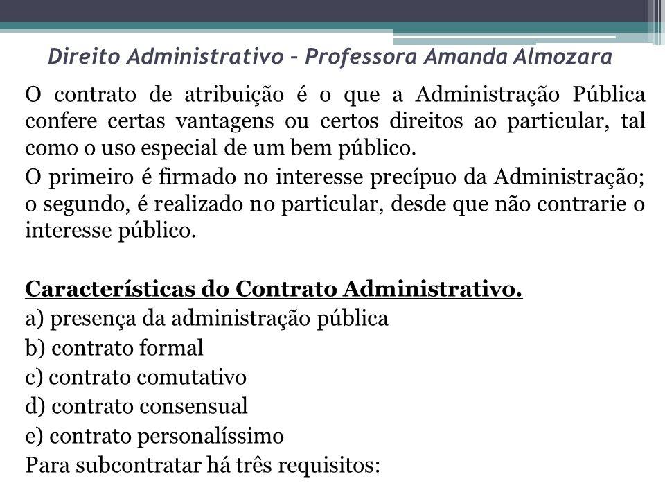 Direito Administrativo – Professora Amanda Almozara O contrato de atribuição é o que a Administração Pública confere certas vantagens ou certos direitos ao particular, tal como o uso especial de um bem público.
