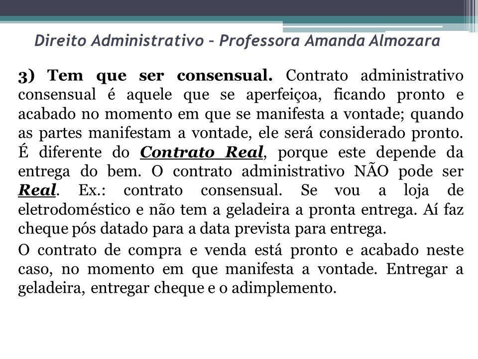 Direito Administrativo – Professora Amanda Almozara 3) Tem que ser consensual. Contrato administrativo consensual é aquele que se aperfeiçoa, ficando