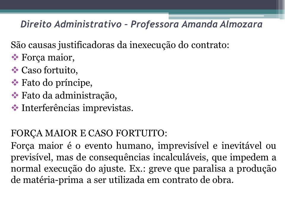 Direito Administrativo – Professora Amanda Almozara São causas justificadoras da inexecução do contrato: Força maior, Caso fortuito, Fato do príncipe,