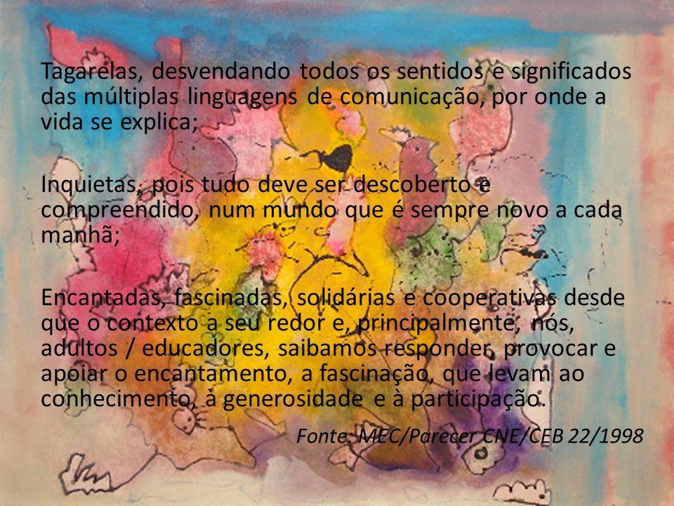 Tagarelas, desvendando todos os sentidos e significados das múltiplas linguagens de comunicação, por onde a vida se explica; Inquietas, pois tudo deve ser descoberto e compreendido, num mundo que é sempre novo a cada manhã; Encantadas, fascinadas, solidárias e cooperativas desde que o contexto a seu redor e, principalmente, nós, adultos / educadores, saibamos responder, provocar e apoiar o encantamento, a fascinação, que levam ao conhecimento, à generosidade e à participação.