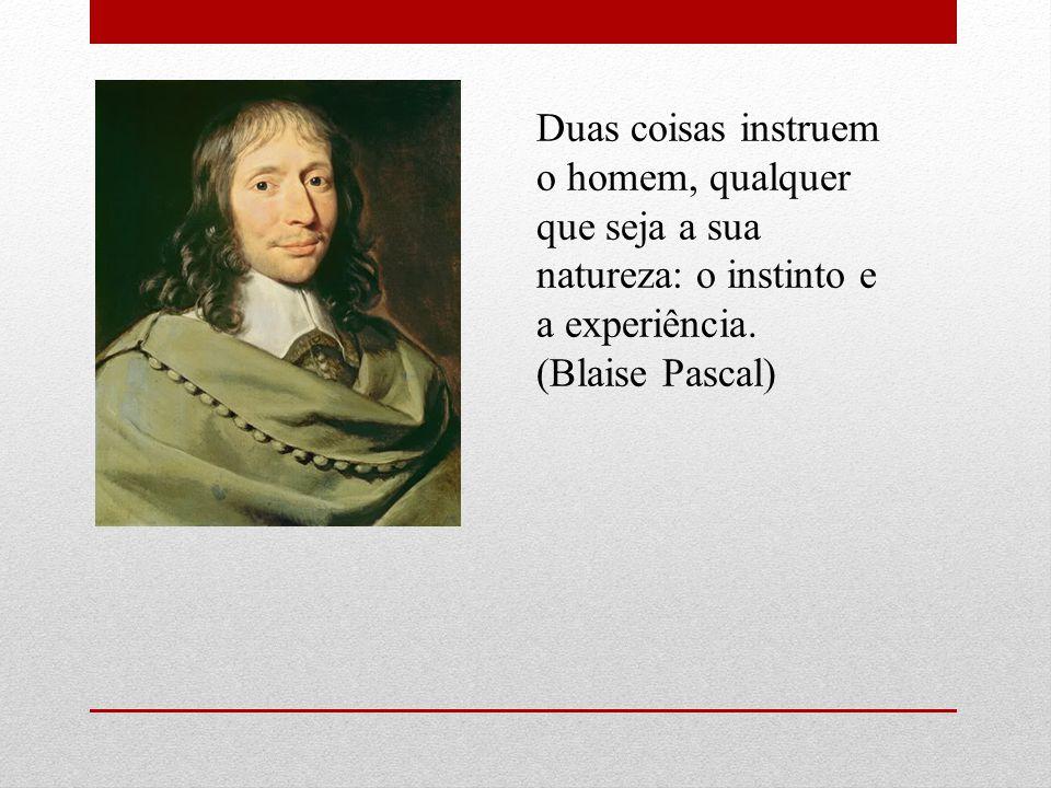 Duas coisas instruem o homem, qualquer que seja a sua natureza: o instinto e a experiência. (Blaise Pascal)