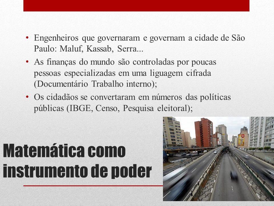 Matemática como instrumento de poder Engenheiros que governaram e governam a cidade de São Paulo: Maluf, Kassab, Serra... As finanças do mundo são con